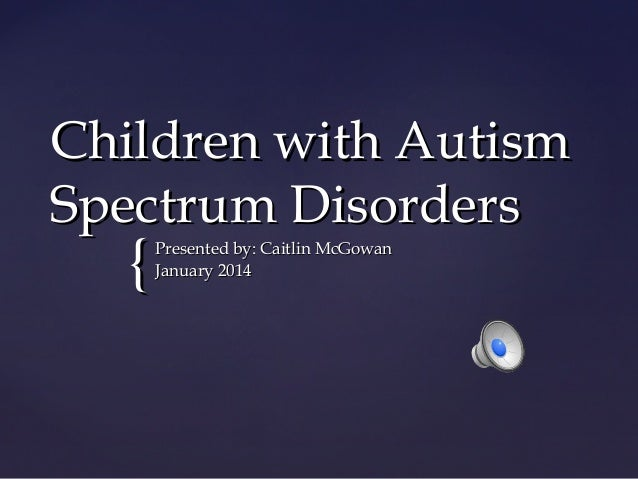 Children with Autism Spectrum Disorders  {  Presented by: Caitlin McGowan January 2014