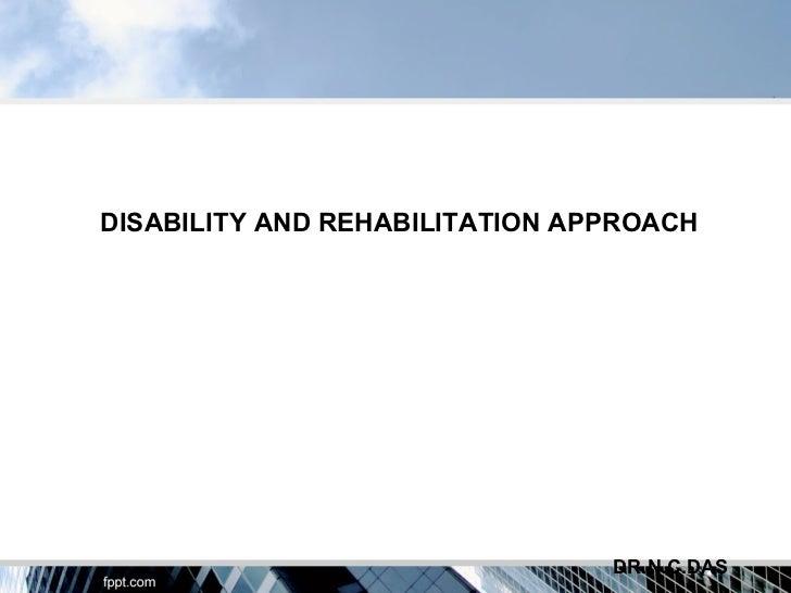 DISABILITY AND REHABILITATION APPROACH                                DR.N.C.DAS