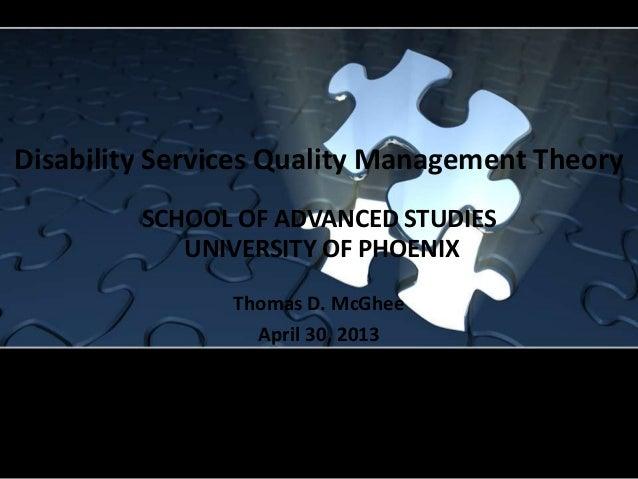 Disability Services Quality Management TheoryThomas D. McGheeApril 30, 2013SCHOOL OF ADVANCED STUDIESUNIVERSITY OF PHOENIX