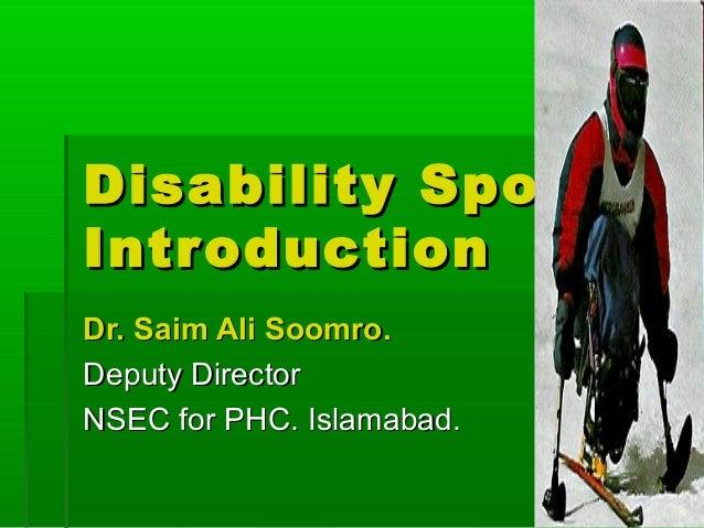 Disability Spor t Intr oduction Dr. Saim Ali Soomro. Deputy Director NSEC for PHC. Islamabad.