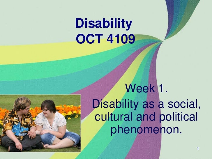 DisabilityOCT 4109        Week 1.  Disability as a social,  cultural and political     phenomenon.                        1