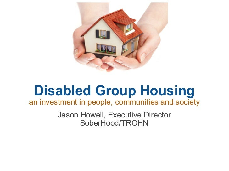 Disabled Group Housing an investment in people, communities and society Jason Howell, Executive Director SoberHood/TROHN