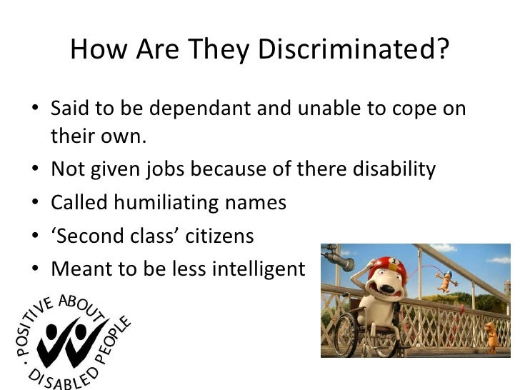 How Are They Discriminated?<br />Said to be dependant and unable to cope on their own.<br />Not given jobs because of ther...