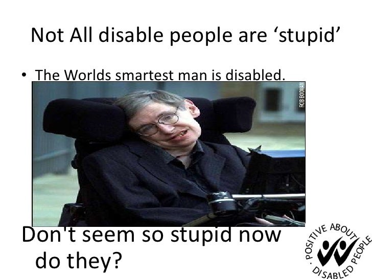 Not All disable people are 'stupid'<br />The Worlds smartest man is disabled. <br />Don&apos;t seem so stupid now         ...