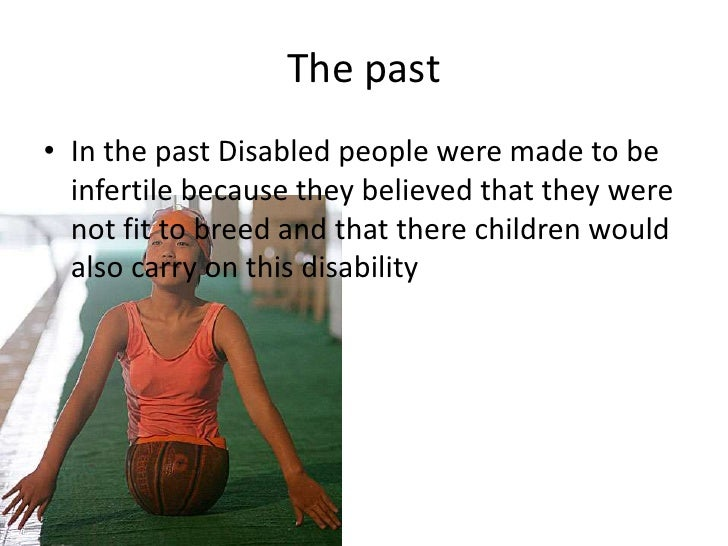 The past<br />In the past Disabled people were made to be infertile because they believed that they were not fit to breed ...