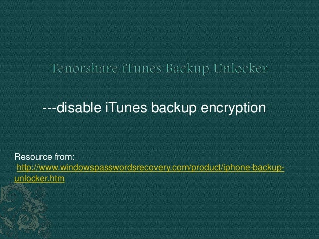 ---disable iTunes backup encryption Resource from: http://www.windowspasswordsrecovery.com/product/iphone-backup- unlocker...