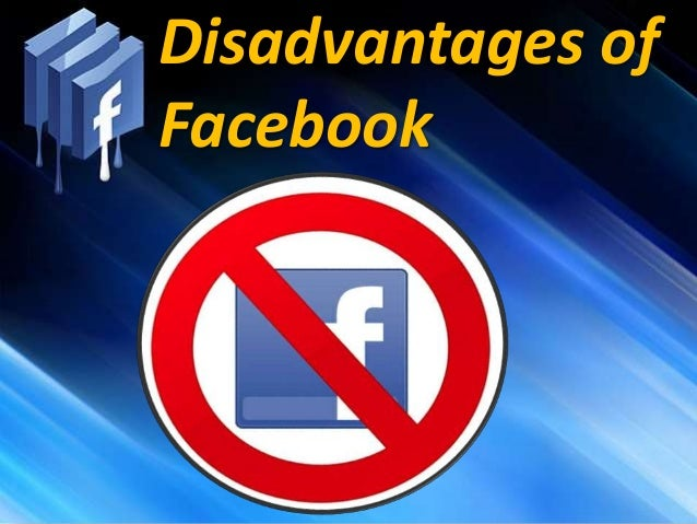 the disadvantages of facebook Before you can understand the advantages of facebook advertising, you should examine how it compares to other online advertising platforms facebook's greatest competitor for ad dollars is google adwords, on which a business can buy advertising messages to display in search engine results pages.