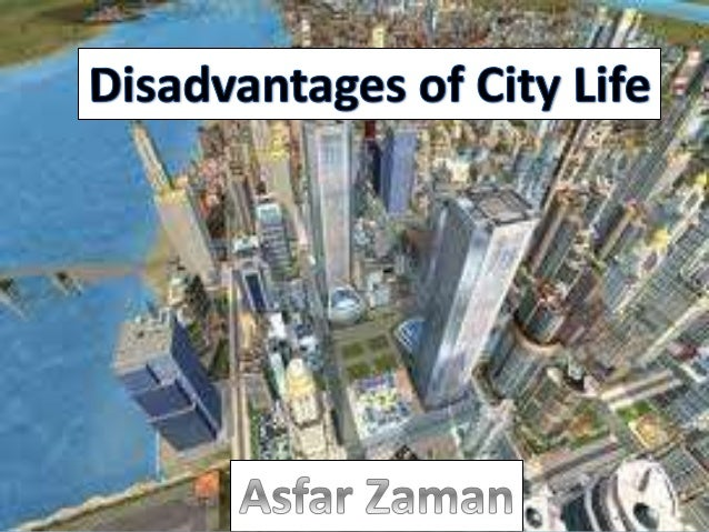 advantages and disadvantagesof city life Disadvantages of living in the city  life in the city is very  previous article advantages and disadvantages of nuclear family next article brief history of breast implants, how have they evolved since their inception more from: advantages and disadvantages.