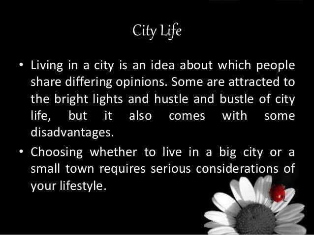 essay on life in a city its advantages and disadvantages It has been heard for ages that the lifestyle varies between a city and village  is  above one another, but definitely has their own advantages and disadvantages   it is considered that life in a city is almost equal to heaven and is wonderful and   habits that people of both these places follow people living in cities are more.