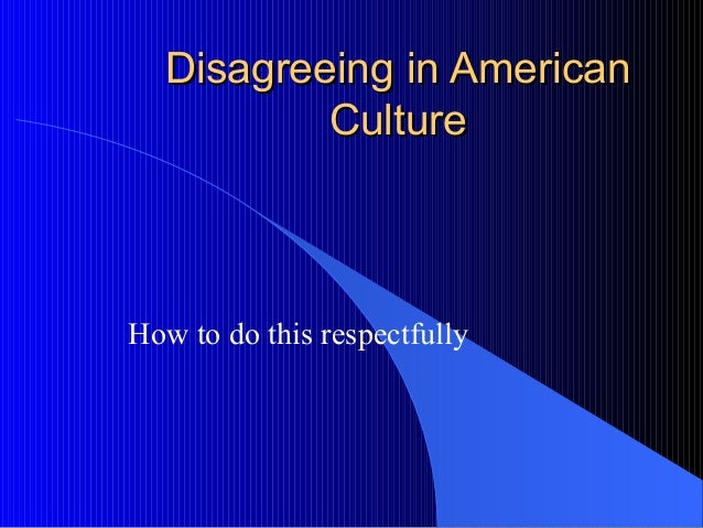 Disagreeing in AmericanDisagreeing in American CultureCulture How to do this respectfully