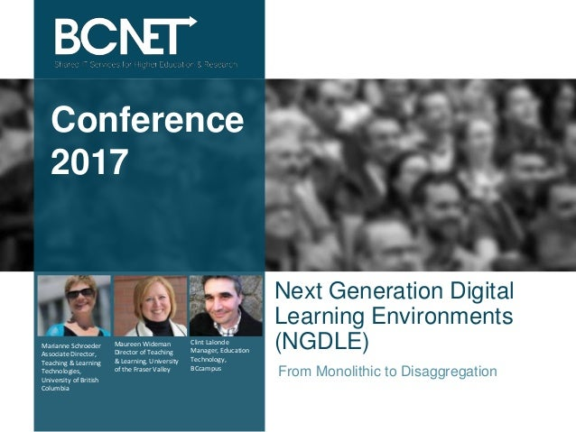 Conference 2017 Next Generation Digital Learning Environments (NGDLE) From Monolithic to Disaggregation Marianne Schroeder...