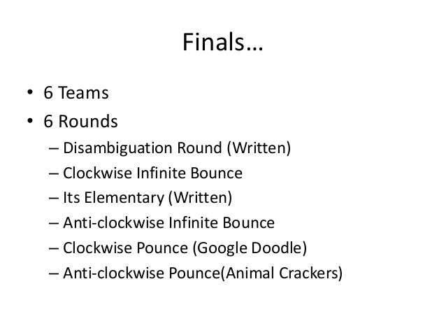 Finals… • 6 Teams • 6 Rounds – Disambiguation Round (Written) – Clockwise Infinite Bounce – Its Elementary (Written) – Ant...