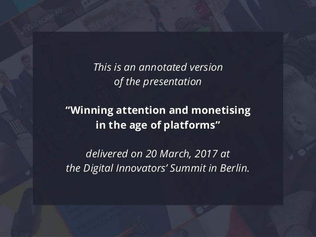 "This is an annotated version of the presentation ""Winning attention and monetising in the age of platforms"" delivered on 2..."