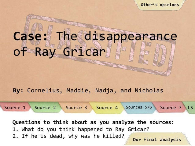 Case: The disappearance of Ray Gricar By: Cornelius, Maddie, Nadja, and Nicholas Questions to think about as you analyze t...