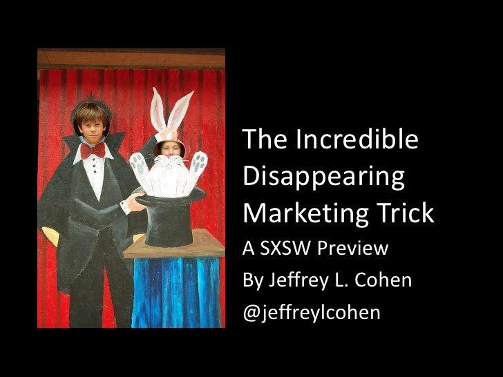 The IncredibleDisappearingMarketing TrickA SXSW PreviewBy Jeffrey L. Cohen@jeffreylcohen