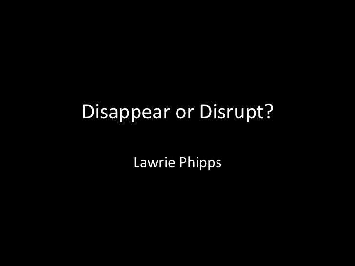 Disappear or Disrupt?<br />Lawrie Phipps<br />