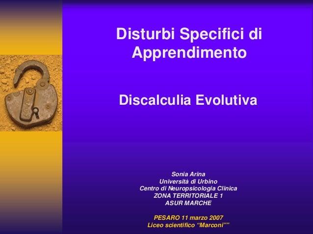 Disturbi Specifici di Apprendimento Discalculia Evolutiva Sonia Arina Università di Urbino Centro di Neuropsicologia Clini...