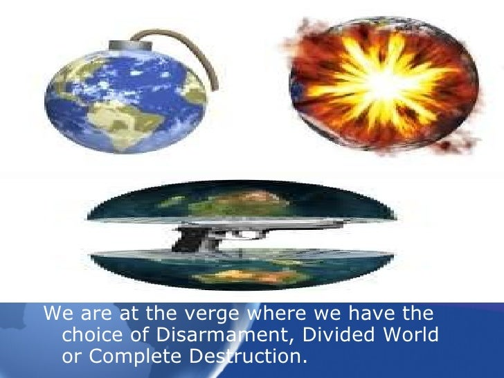 <ul><li>We are at the verge where we have the choice of Disarmament, Divided World or Complete Destruction. </li></ul>