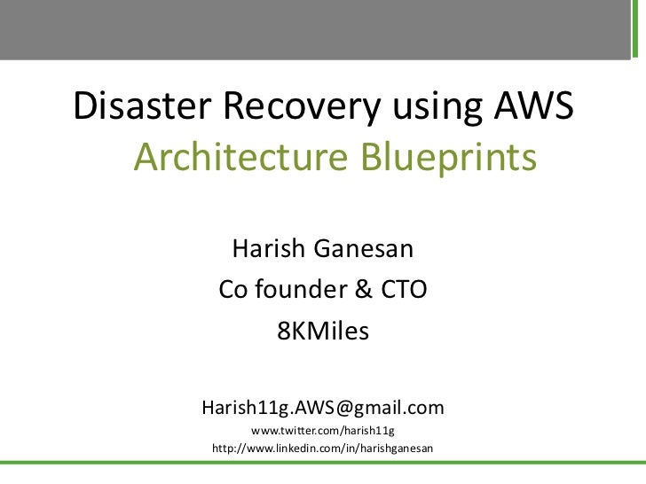Disaster Recovery using AWS   Architecture Blueprints         Harish Ganesan        Co founder & CTO             8KMiles  ...