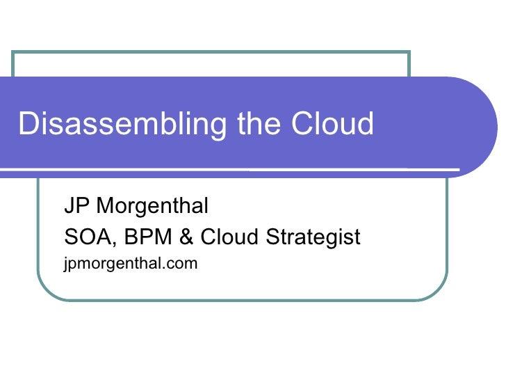 Disassembling the Cloud JP Morgenthal SOA, BPM & Cloud Strategist jpmorgenthal.com