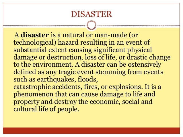 DISASTER A disaster is a natural or man-made (or technological) hazard resulting in an event of substantial extent causing...