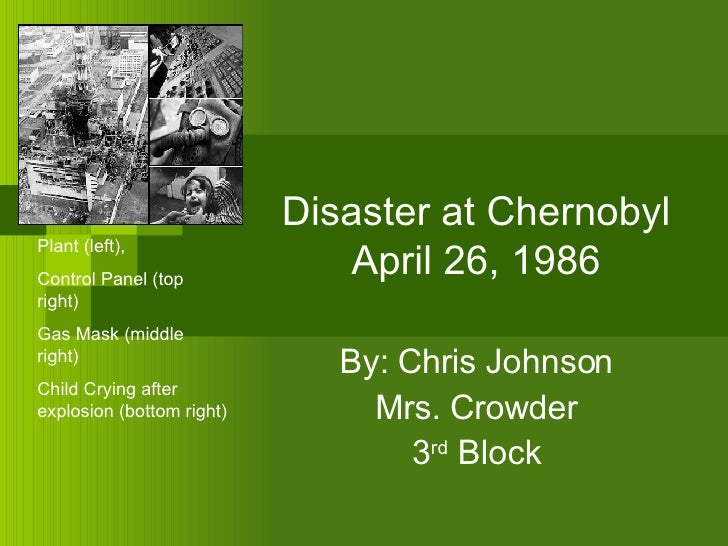Disaster at Chernobyl April 26, 1986 By: Chris Johnson Mrs. Crowder 3 rd  Block Plant (left),  Control Panel (top right) G...