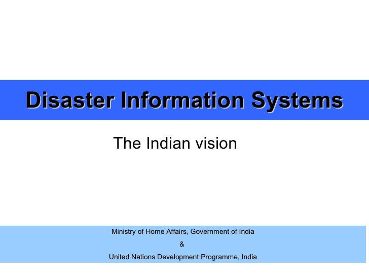 Disaster Information Systems The Indian vision Ministry of Home Affairs, Government of India &  United Nations Development...