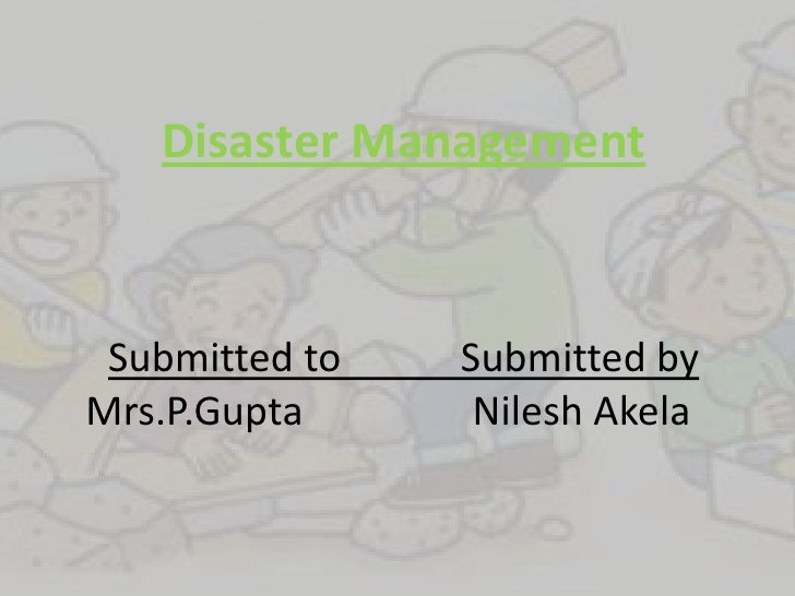 Disaster Management Submitted to   Submitted byMrs.P.Gupta      Nilesh Akela
