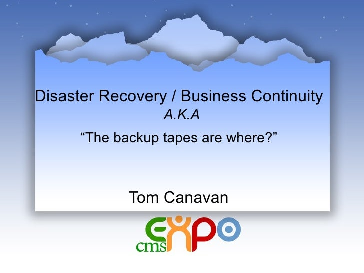 """Disaster Recovery / Business Continuity   A.K.A """"The backup tapes are where?""""   Tom Canavan"""