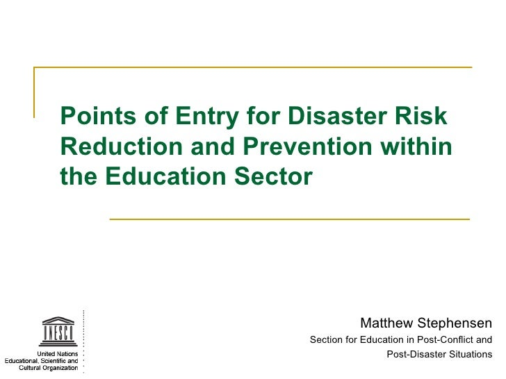 Points of Entry for Disaster Risk Reduction and Prevention within the Education Sector Matthew Stephensen Section for Educ...