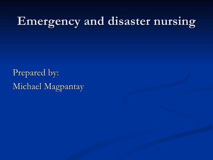 Emergency and disaster nursing <ul><li>Prepared by: </li></ul><ul><li>Michael Magpantay </li></ul>
