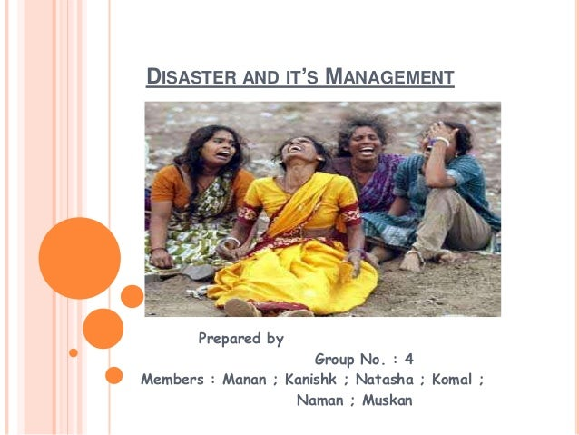 DISASTER AND IT'S MANAGEMENTPrepared byGroup No. : 4Members : Manan ; Kanishk ; Natasha ; Komal ;Naman ; Muskan