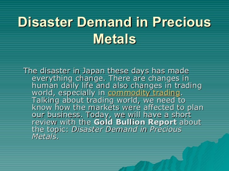 Disaster Demand in Precious Metals <ul><li>The disaster in Japan these days has made everything change. There are changes ...