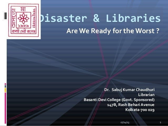 Are We Ready for the Worst ? Disaster & Libraries Dr. Sabuj Kumar Chaudhuri Librarian Basanti Devi College (Govt. Sponsore...