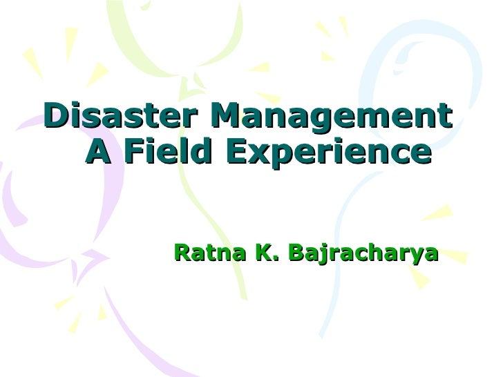 Disaster Management  A Field Experience Ratna K. Bajracharya