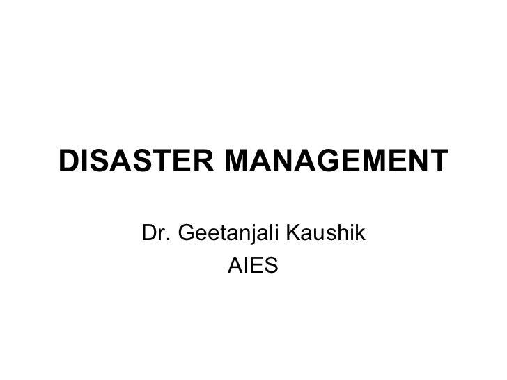 DISASTER MANAGEMENT Dr. Geetanjali Kaushik AIES
