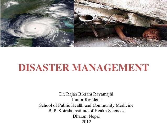 DISASTER MANAGEMENTDr. Rajan Bikram RayamajhiJunior ResidentSchool of Public Health and Community MedicineB. P. Koirala In...