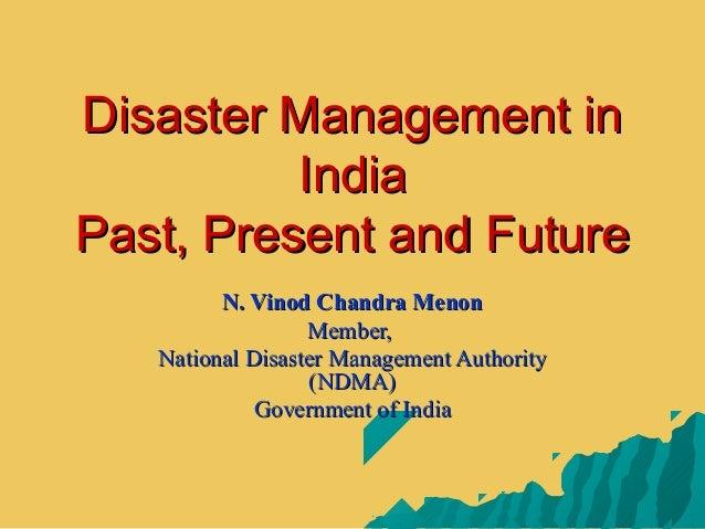 Disaster Management inDisaster Management inIndiaIndiaPast, Present and FuturePast, Present and FutureN. Vinod Chandra Men...