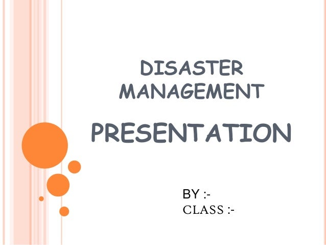 DISASTER MANAGEMENT PRESENTATION BY :- CLASS :-