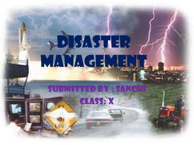 Disaster management submitted by : Sanchi Class: X