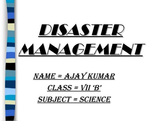 DISASTER MANAGEMENT NAME = AJAY KUMAR CLASS = VII 'B' SUBJECT = SCIENCE