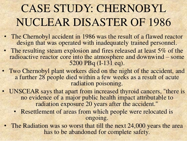 chernobyl disaster case study Transcript of chernobyl case study introduction of chernobyl the chernobyl disaster was a nuclear accident that occurred on 26 april 1986 at the chernobyl nuclear power plant in ukraine.