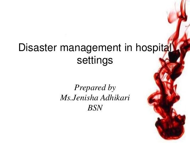 Disaster management in hospital settings Prepared by Ms.Jenisha Adhikari BSN