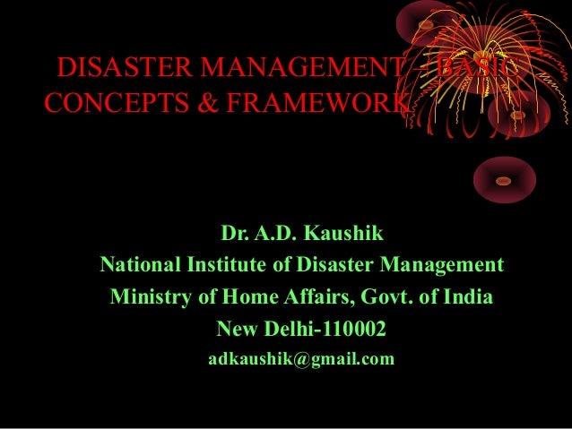 DISASTER MANAGEMENT – BASICCONCEPTS & FRAMEWORK                Dr. A.D. Kaushik   National Institute of Disaster Managemen...