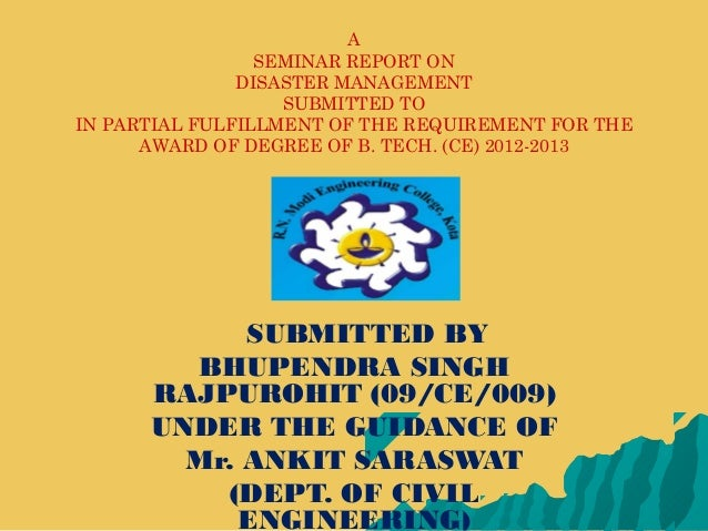 ASEMINAR REPORT ONDISASTER MANAGEMENTSUBMITTED TOIN PARTIAL FULFILLMENT OF THE REQUIREMENT FOR THEAWARD OF DEGREE OF B. TE...
