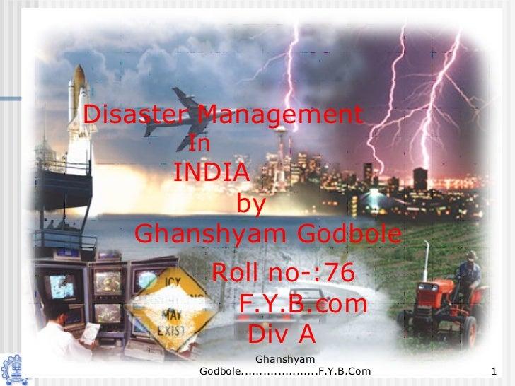 Disaster Management       In     INDIA         by   Ghanshyam Godbole        Roll no-:76          F.Y.B.com           Div ...