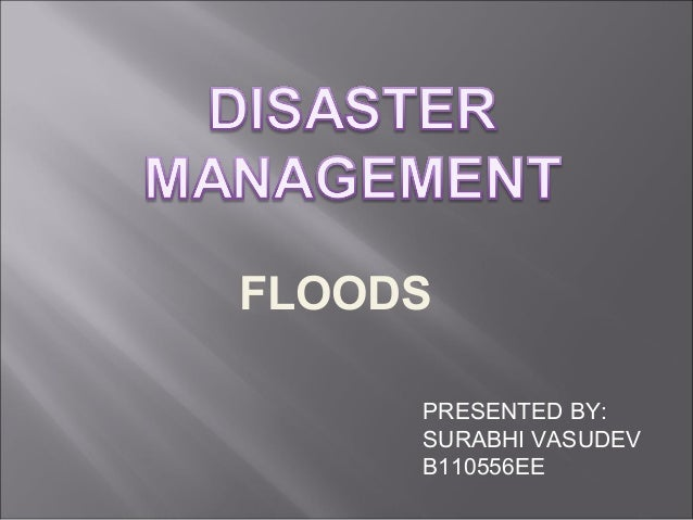 FLOODS PRESENTED BY: SURABHI VASUDEV B110556EE