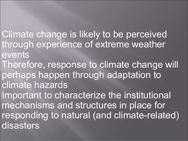 Climate change is likely to be perceived through experience of extreme weather events Therefore, response to climate chang...