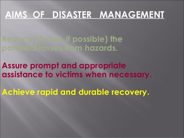 Reduce (Avoid, if possible) the potential losses from hazards. Assure prompt and appropriate assistance to victims when ne...