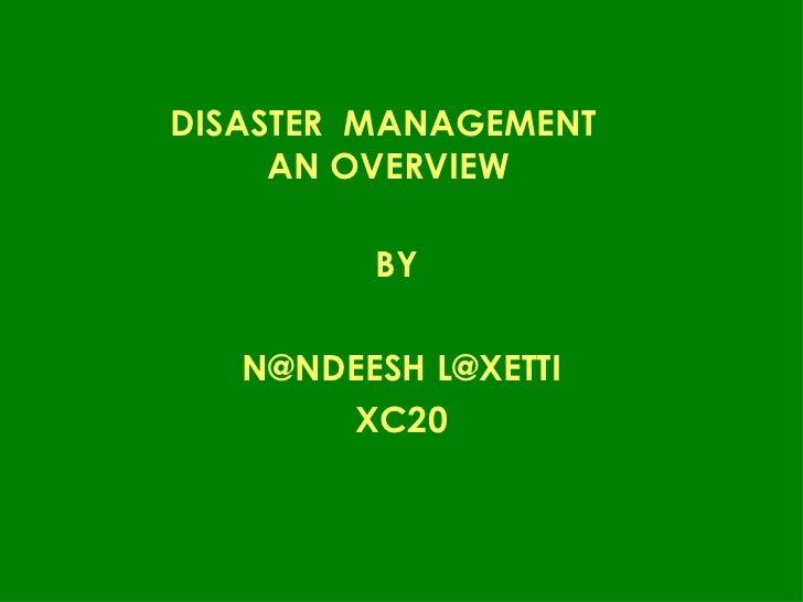 DISASTER  MANAGEMENT  AN OVERVIEW <ul><li>BY  </li></ul><ul><li>N@NDEESH L@XETTI </li></ul><ul><li>XC20 </li></ul>
